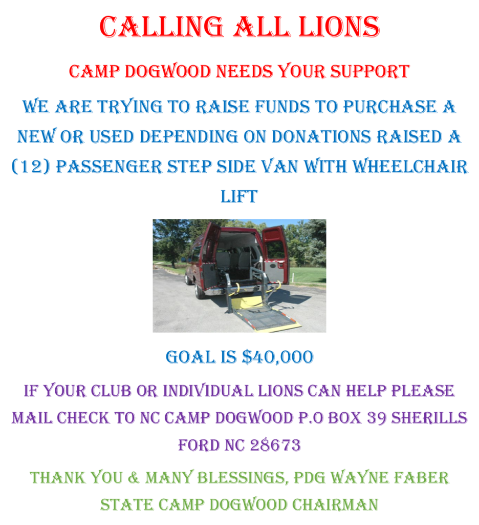Image on text says: CALLING ALL LIONS Camp Dogwood Needs Your Support We are Trying to raise Funds To Purchase a New or Used Depending on Donations Raised a (12) Passenger Step side Van with Wheelchair Lift Goal is $40,000 If your Club or individual lions can help please mail check to nc camp dogwood p.o box 39 sherills ford nc 28673 Thank You & many blessings, PDG Wayne Faber state camp dogwood chairman
